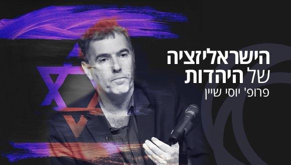 הישראליזציה של היהדות: סדרת הרצאות עם פרופ' יוסי שיין